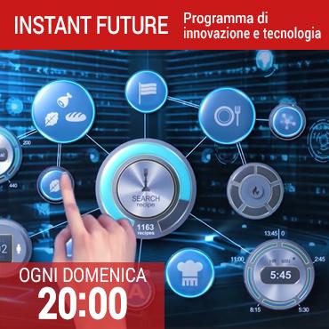 Instant future: programma di innovazione e tecnologia - Ogni domenica alle 20.00